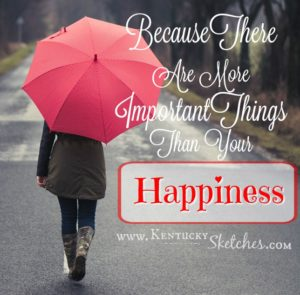 Because There Are More Important Things Than Your Happiness